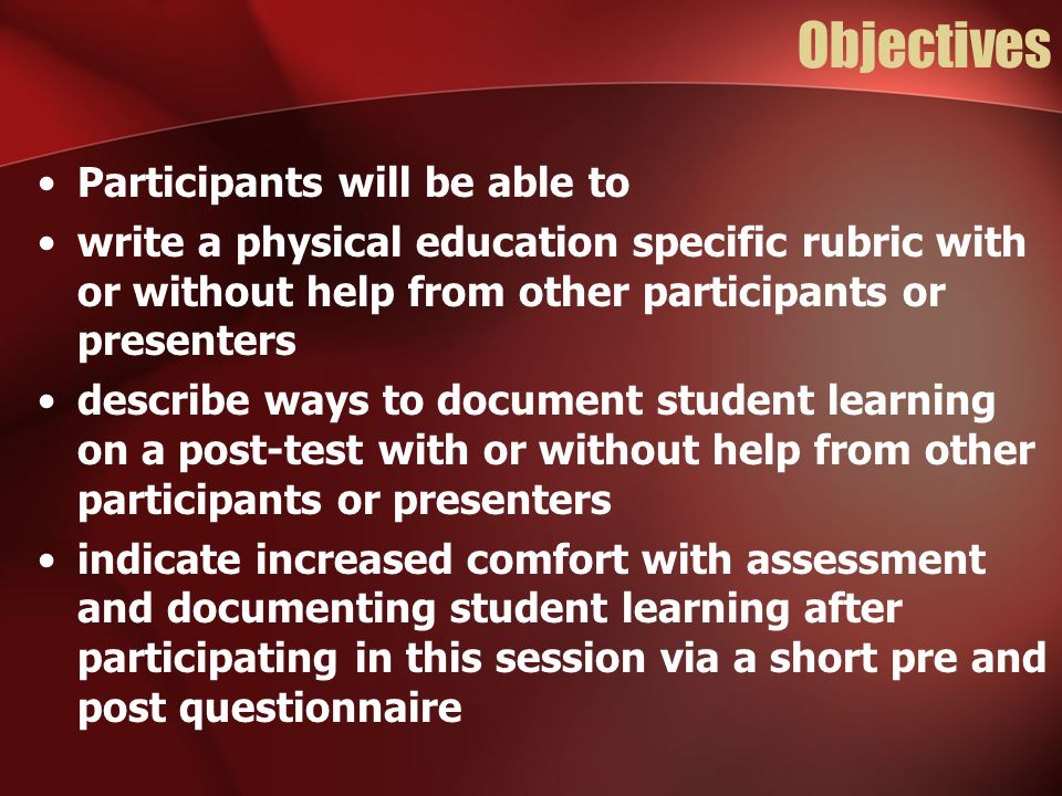 Objectives Participants will be able to write a physical education specific rubric with or without help from other participants or presenters describe ways to document student learning on a post-test with or without help from other participants or presenters indicate increased comfort with assessment and documenting student learning after participating in this session via a short pre and post questionnaire