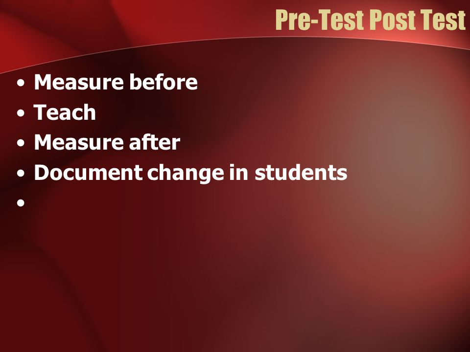 Pre-Test Post Test Measure before Teach Measure after Document change in students