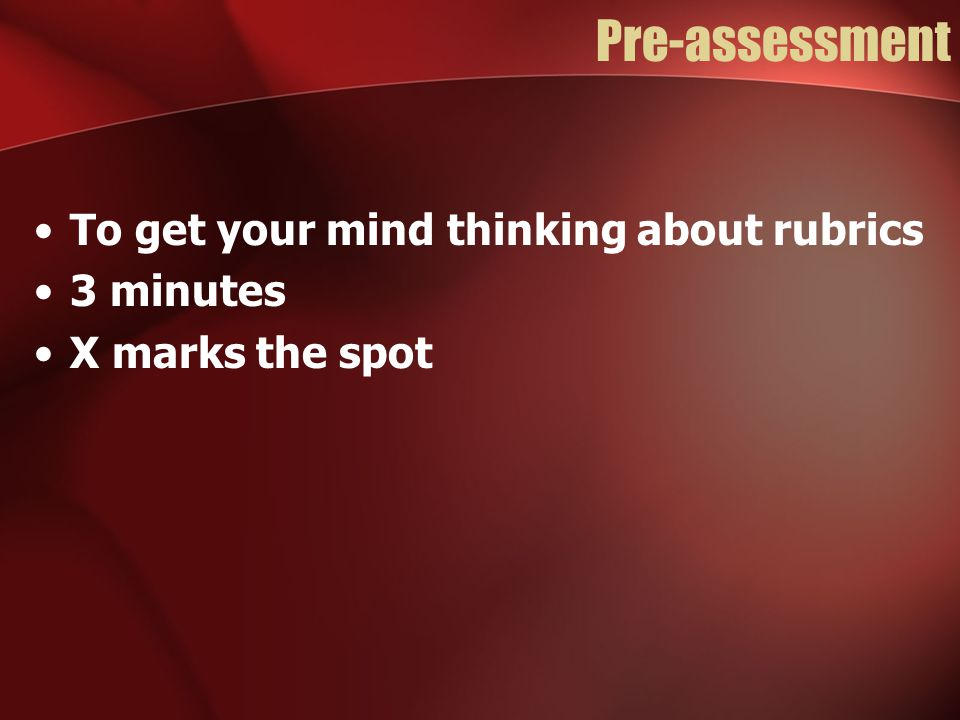 Pre-assessment To get your mind thinking about rubrics 3 minutes X marks the spot