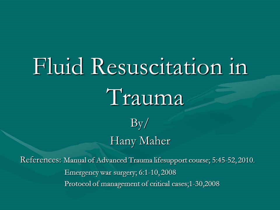 Fluid Resuscitation in Trauma By/ Hany Maher References: Manual of Advanced Trauma lifesupport course; 5:45-52, 2010. References: Manual of Advanced T