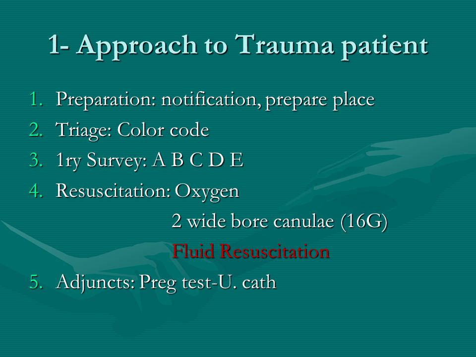 1- Approach to Trauma patient 1.Preparation: notification, prepare place 2.Triage: Color code 3.1ry Survey: A B C D E 4.Resuscitation: Oxygen 2 wide b