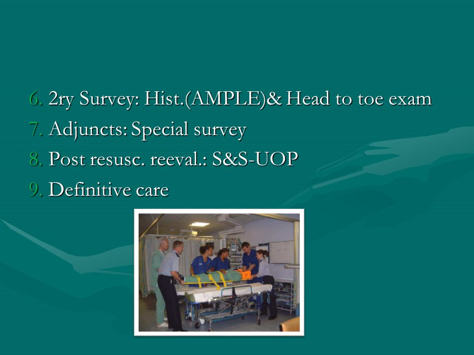 6. 2ry Survey: Hist.(AMPLE)& Head to toe exam 7. Adjuncts: Special survey 8. Post resusc. reeval.: S&S-UOP 9. Definitive care