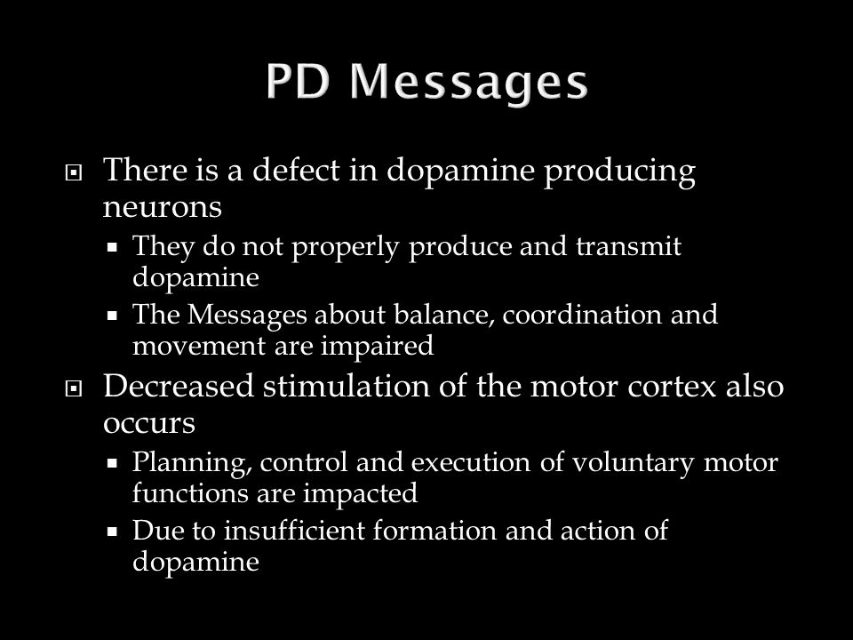  There is a defect in dopamine producing neurons  They do not properly produce and transmit dopamine  The Messages about balance, coordination and movement are impaired  Decreased stimulation of the motor cortex also occurs  Planning, control and execution of voluntary motor functions are impacted  Due to insufficient formation and action of dopamine