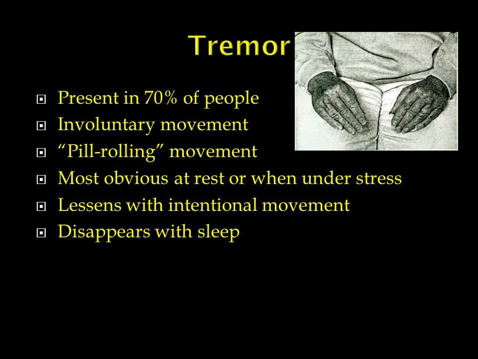  Present in 70% of people  Involuntary movement  Pill-rolling movement  Most obvious at rest or when under stress  Lessens with intentional movement  Disappears with sleep