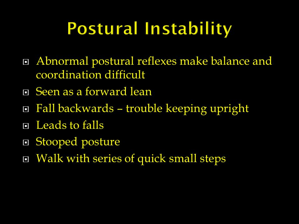  Abnormal postural reflexes make balance and coordination difficult  Seen as a forward lean  Fall backwards – trouble keeping upright  Leads to falls  Stooped posture  Walk with series of quick small steps