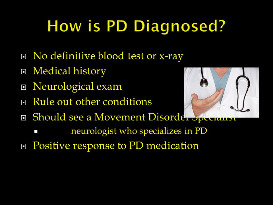  No definitive blood test or x-ray  Medical history  Neurological exam  Rule out other conditions  Should see a Movement Disorder Specialist  neurologist who specializes in PD  Positive response to PD medication