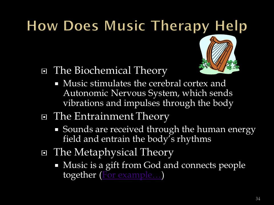  The Biochemical Theory  Music stimulates the cerebral cortex and Autonomic Nervous System, which sends vibrations and impulses through the body  The Entrainment Theory  Sounds are received through the human energy field and entrain the body's rhythms  The Metaphysical Theory  Music is a gift from God and connects people together (For example…)For example… 34