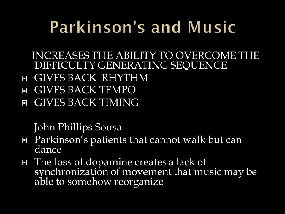 INCREASES THE ABILITY TO OVERCOME THE DIFFICULTY GENERATING SEQUENCE  GIVES BACK RHYTHM  GIVES BACK TEMPO  GIVES BACK TIMING John Phillips Sousa  Parkinson's patients that cannot walk but can dance  The loss of dopamine creates a lack of synchronization of movement that music may be able to somehow reorganize