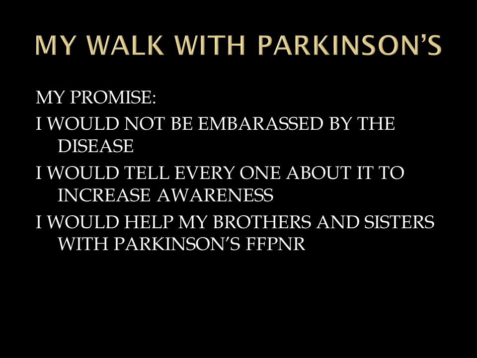 MY PROMISE: I WOULD NOT BE EMBARASSED BY THE DISEASE I WOULD TELL EVERY ONE ABOUT IT TO INCREASE AWARENESS I WOULD HELP MY BROTHERS AND SISTERS WITH PARKINSON'S FFPNR