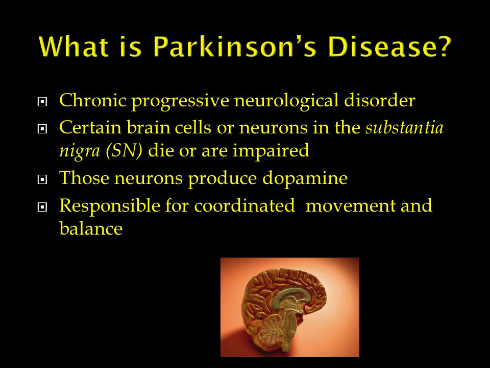 Chronic progressive neurological disorder  Certain brain cells or neurons in the substantia nigra (SN) die or are impaired  Those neurons produce dopamine  Responsible for coordinated movement and balance