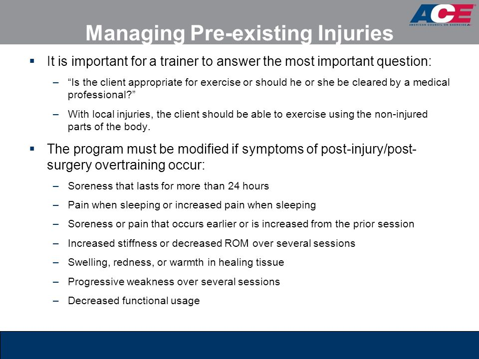 Managing Pre-existing Injuries  It is important for a trainer to answer the most important question: – Is the client appropriate for exercise or should he or she be cleared by a medical professional? –With local injuries, the client should be able to exercise using the non-injured parts of the body.