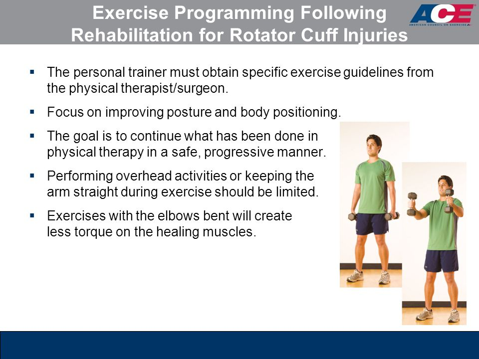 Exercise Programming Following Rehabilitation for Rotator Cuff Injuries  The personal trainer must obtain specific exercise guidelines from the physi