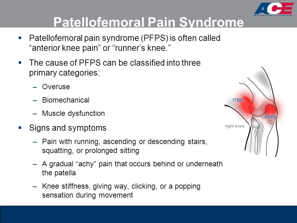 Patellofemoral Pain Syndrome  Patellofemoral pain syndrome (PFPS) is often called anterior knee pain or runner's knee.  The cause of PFPS can be classified into three primary categories: –Overuse –Biomechanical –Muscle dysfunction  Signs and symptoms –Pain with running, ascending or descending stairs, squatting, or prolonged sitting –A gradual achy pain that occurs behind or underneath the patella –Knee stiffness, giving way, clicking, or a popping sensation during movement