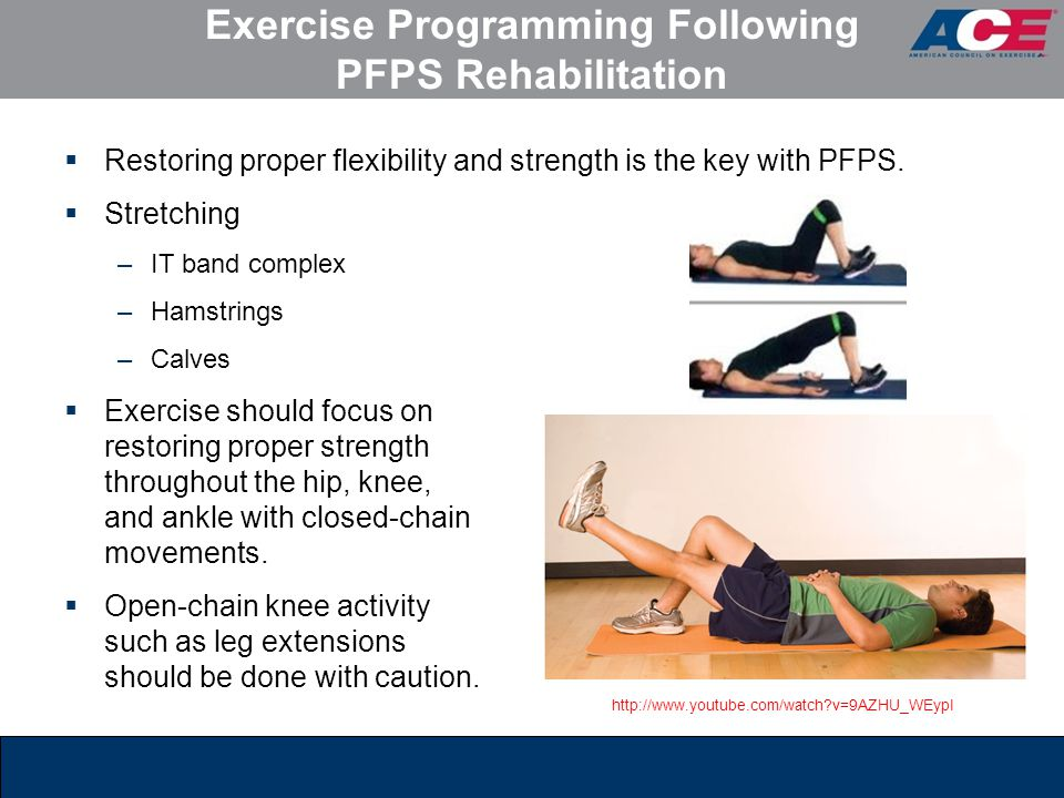 Exercise Programming Following PFPS Rehabilitation  Restoring proper flexibility and strength is the key with PFPS.  Stretching –IT band complex –Ha