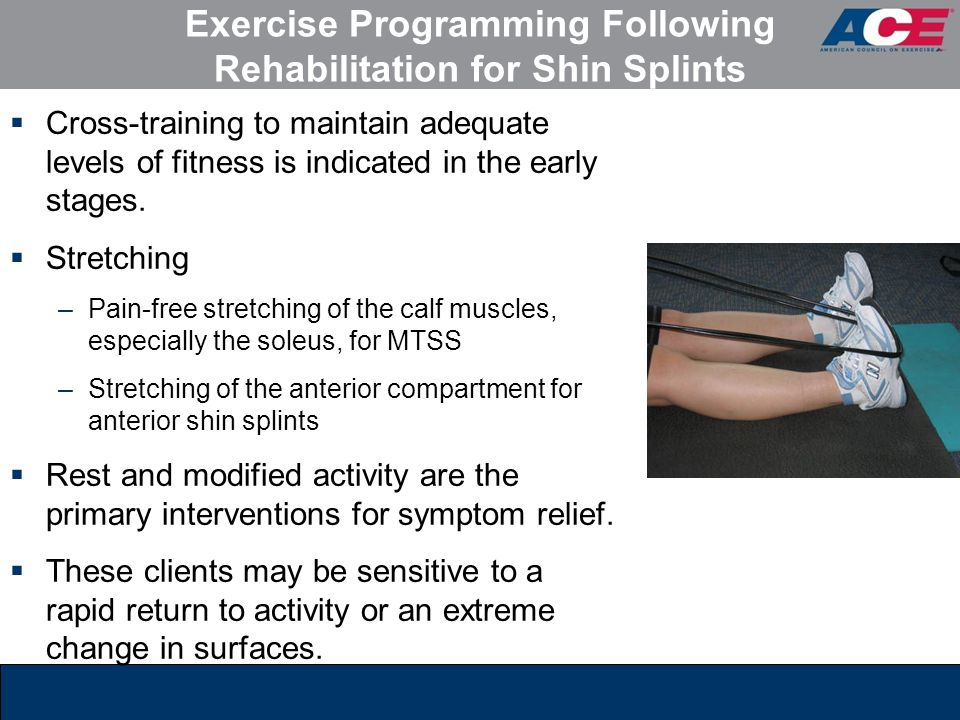Exercise Programming Following Rehabilitation for Shin Splints  Cross-training to maintain adequate levels of fitness is indicated in the early stage