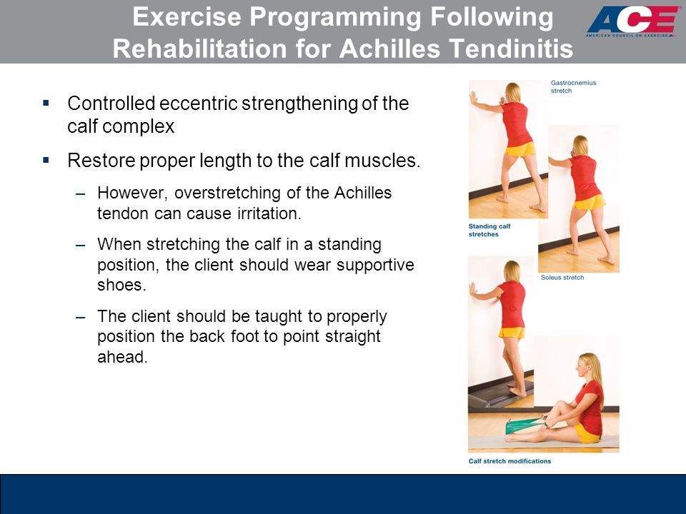 Exercise Programming Following Rehabilitation for Achilles Tendinitis  Controlled eccentric strengthening of the calf complex  Restore proper length to the calf muscles.