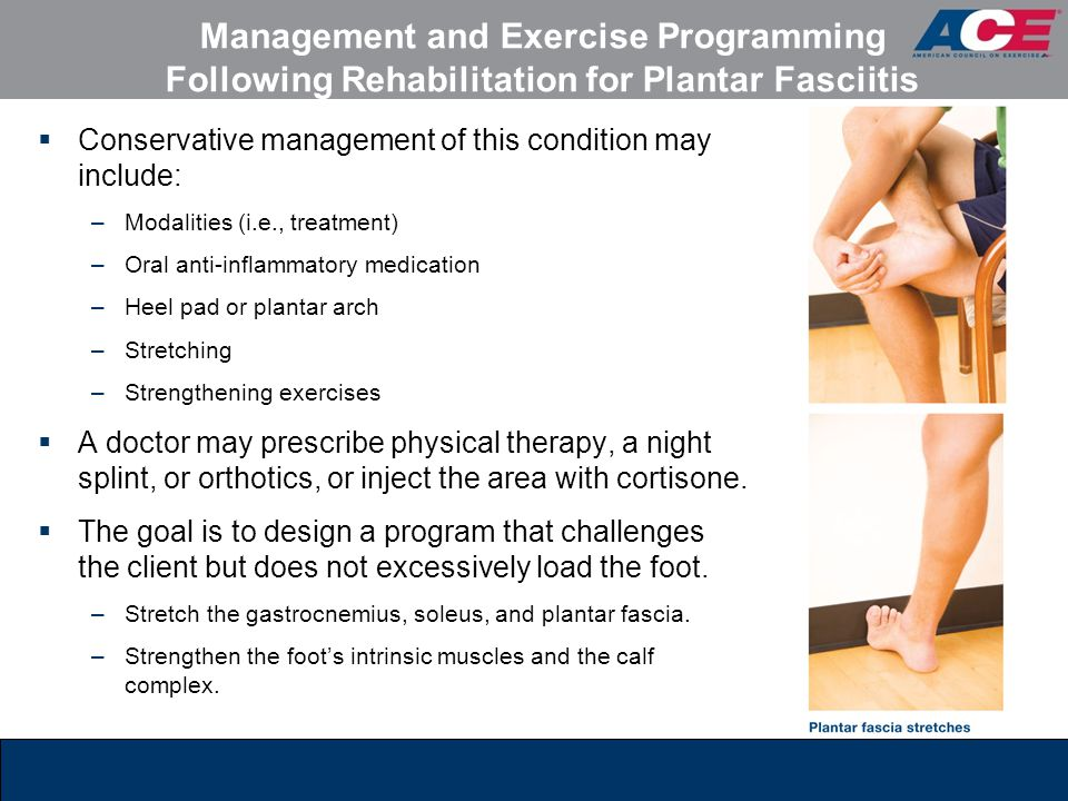 Management and Exercise Programming Following Rehabilitation for Plantar Fasciitis  Conservative management of this condition may include: –Modalities (i.e., treatment) –Oral anti-inflammatory medication –Heel pad or plantar arch –Stretching –Strengthening exercises  A doctor may prescribe physical therapy, a night splint, or orthotics, or inject the area with cortisone.