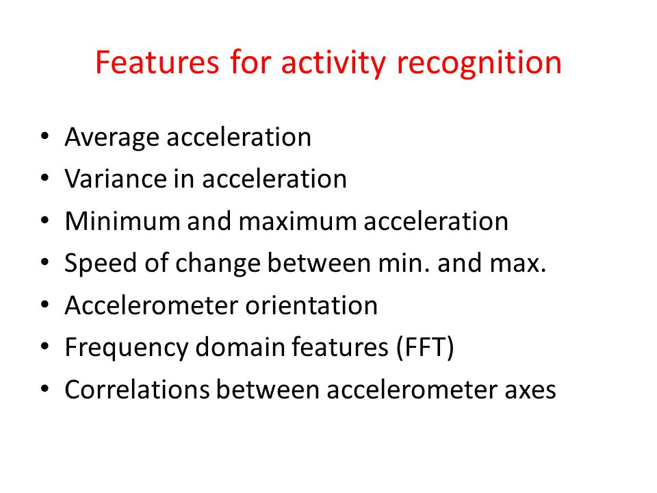 Features for activity recognition Average acceleration Variance in acceleration Minimum and maximum acceleration Speed of change between min.