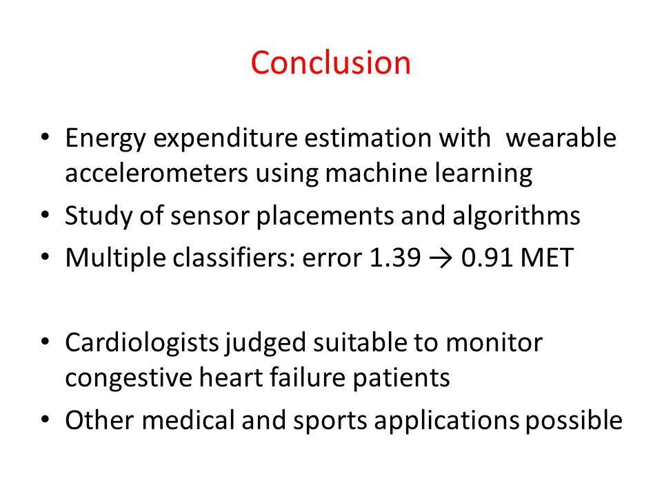 Conclusion Energy expenditure estimation with wearable accelerometers using machine learning Study of sensor placements and algorithms Multiple classi
