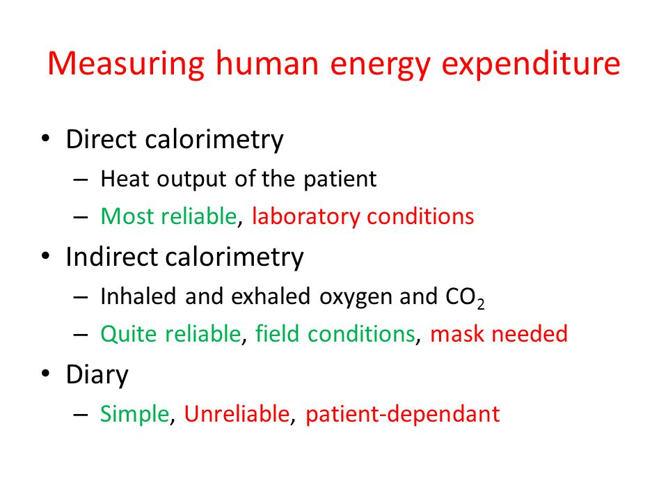 Measuring human energy expenditure Direct calorimetry – Heat output of the patient – Most reliable, laboratory conditions Indirect calorimetry – Inhal