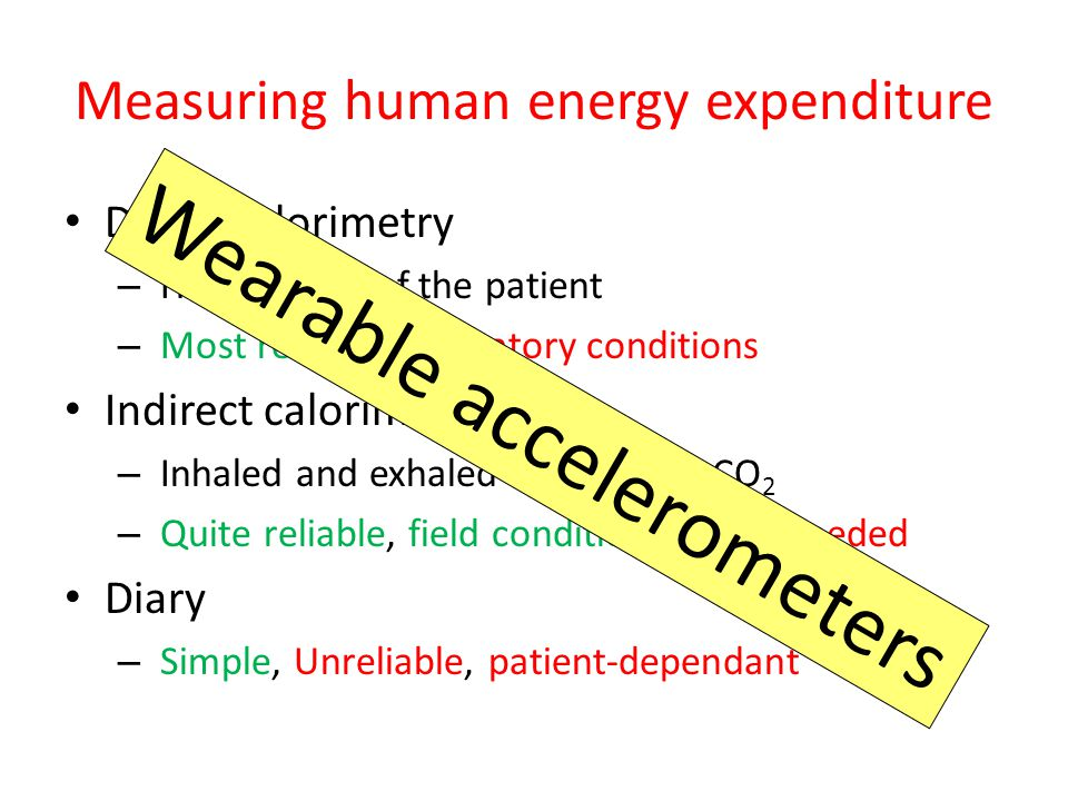 Measuring human energy expenditure Direct calorimetry – Heat output of the patient – Most reliable, laboratory conditions Indirect calorimetry – Inhaled and exhaled oxygen and CO 2 – Quite reliable, field conditions, mask needed Diary – Simple, Unreliable, patient-dependant Wearable accelerometers