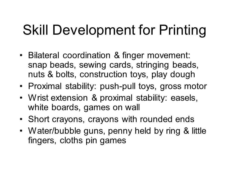 Skill Development for Printing Bilateral coordination & finger movement: snap beads, sewing cards, stringing beads, nuts & bolts, construction toys, play dough Proximal stability: push-pull toys, gross motor Wrist extension & proximal stability: easels, white boards, games on wall Short crayons, crayons with rounded ends Water/bubble guns, penny held by ring & little fingers, cloths pin games