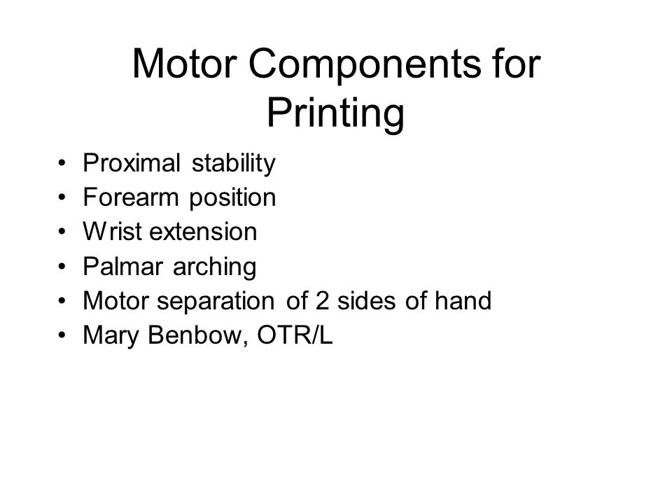 Motor Components for Printing Proximal stability Forearm position Wrist extension Palmar arching Motor separation of 2 sides of hand Mary Benbow, OTR/L