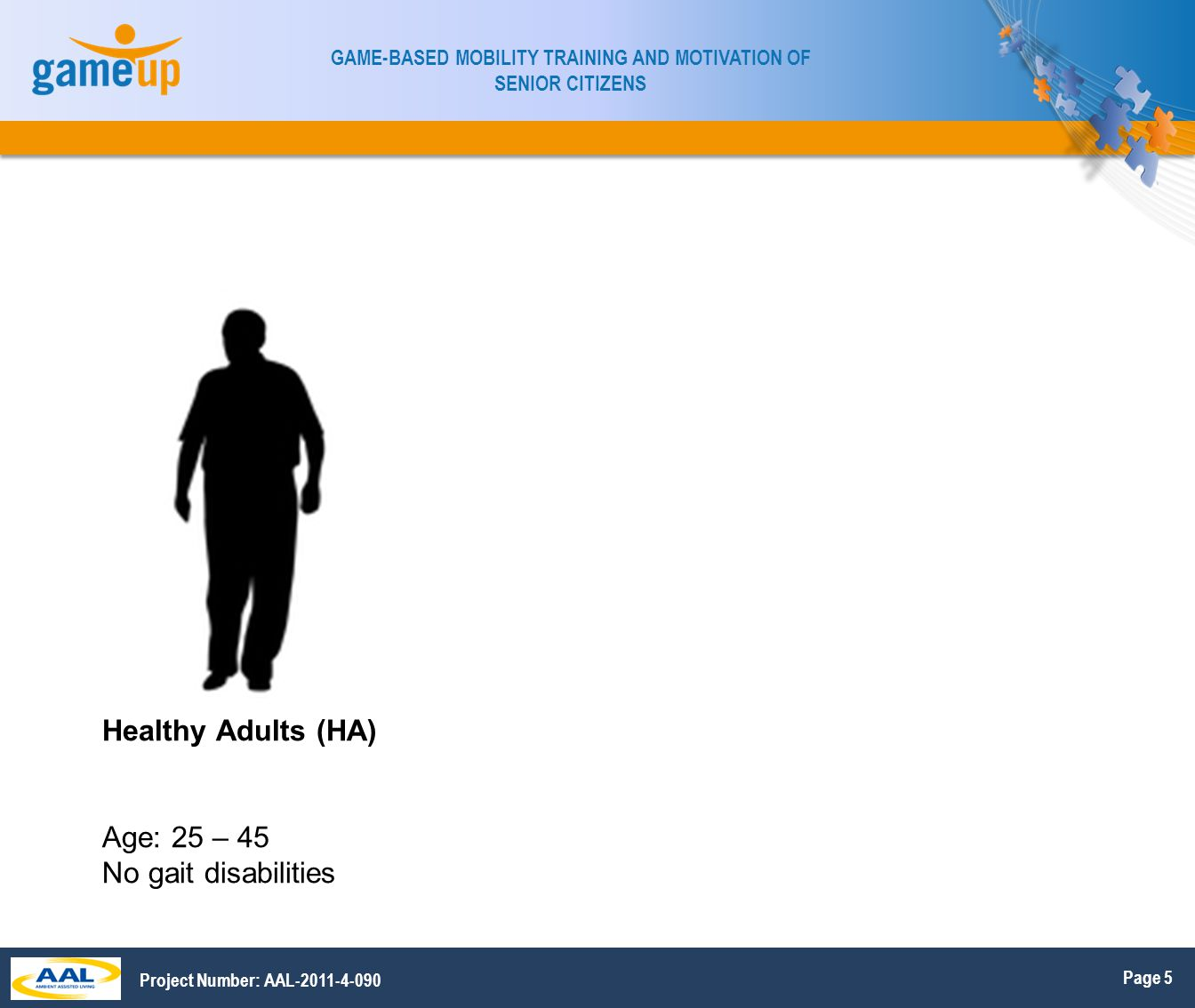 Page 6 GAME-BASED MOBILITY TRAINING AND MOTIVATION OF SENIOR CITIZENS Project Number: AAL-2011-4-090 Global exclusion criteria –Cognitive impairment –Conditions that hinder gait or correct device placement