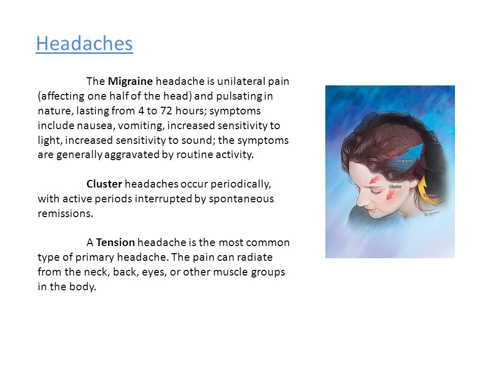 Headaches The Migraine headache is unilateral pain (affecting one half of the head) and pulsating in nature, lasting from 4 to 72 hours; symptoms include nausea, vomiting, increased sensitivity to light, increased sensitivity to sound; the symptoms are generally aggravated by routine activity.