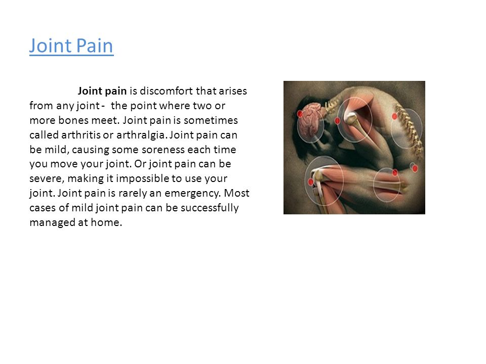 Joint Pain Joint pain is discomfort that arises from any joint - the point where two or more bones meet.