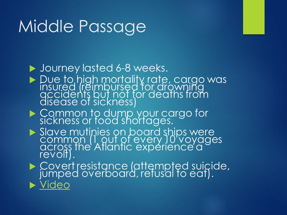 Middle Passage  Journey lasted 6-8 weeks.  Due to high mortality rate, cargo was insured (reimbursed for drowning accidents but not for deaths from