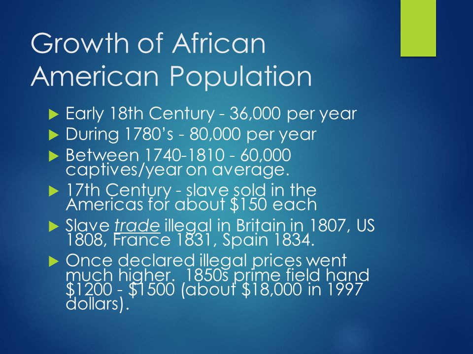 Growth of African American Population  Early 18th Century - 36,000 per year  During 1780's - 80,000 per year  Between 1740-1810 - 60,000 captives/year on average.