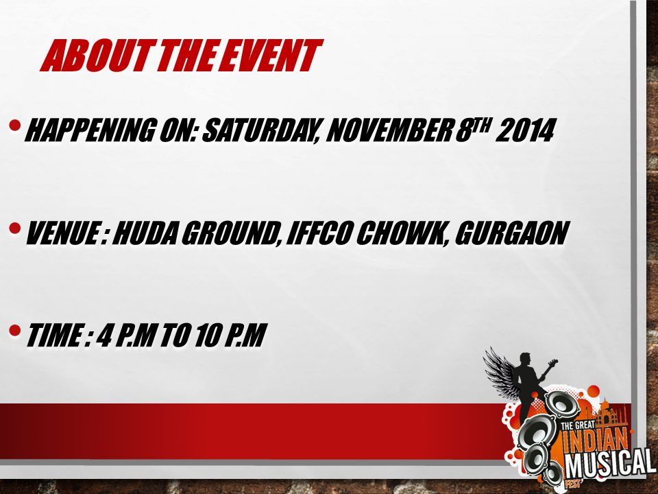ABOUT THE EVENT HAPPENING ON: SATURDAY, NOVEMBER 8 TH 2014 VENUE : HUDA GROUND, IFFCO CHOWK, GURGAON TIME : 4 P.M TO 10 P.M HAPPENING ON: SATURDAY, NO