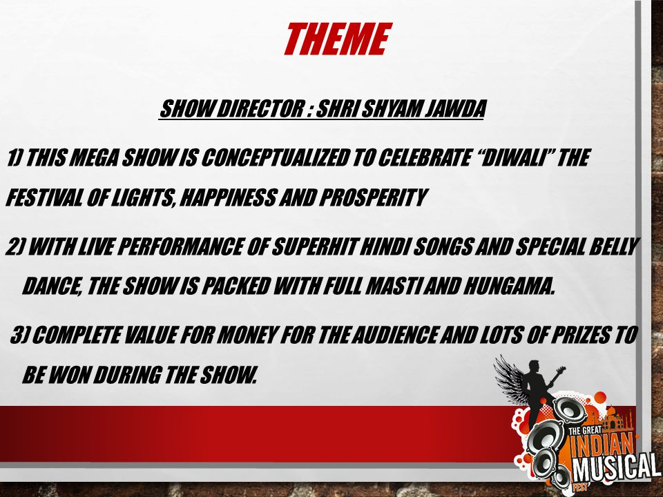 "THEME SHOW DIRECTOR : SHRI SHYAM JAWDA 1) THIS MEGA SHOW IS CONCEPTUALIZED TO CELEBRATE ""DIWALI"" THE FESTIVAL OF LIGHTS, HAPPINESS AND PROSPERITY 2) W"