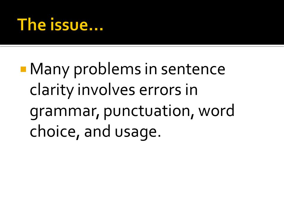  Many problems in sentence clarity involves errors in grammar, punctuation, word choice, and usage.
