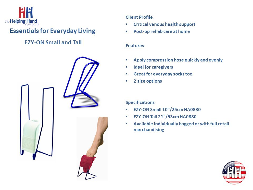 Essentials for Everyday Living Client Profile Critical venous health support Post-op rehab care at home Features Apply compression hose quickly and evenly Ideal for caregivers Great for everyday socks too 2 size options Specifications EZY-ON Small 10 /25cm HA0830 EZY-ON Tall 21 /53cm HA0880 Available individually bagged or with full retail merchandising EZY-ON Small and Tall