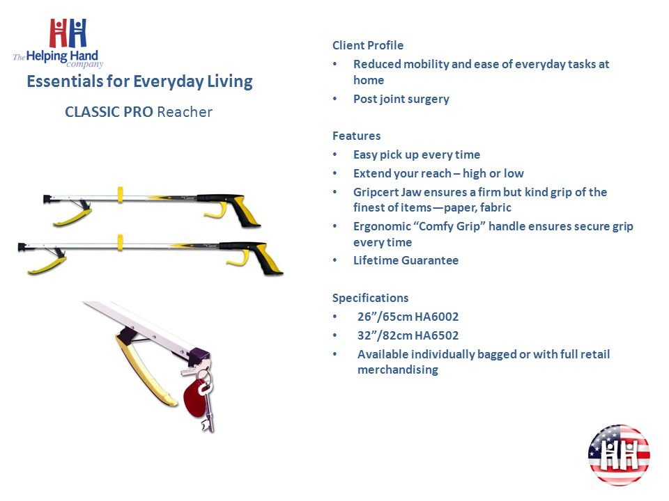 Essentials for Everyday Living Client Profile Difficulty bending down or limited mobility Features Long handles with loops, can be held in the hand or on the wrist for those who may have limited grip.