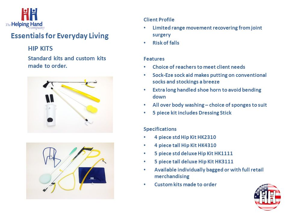 Essentials for Everyday Living Client Profile Limited range movement recovering from joint surgery Risk of falls Features Choice of reachers to meet client needs Sock-Eze sock aid makes putting on conventional socks and stockings a breeze Extra long handled shoe horn to avoid bending down All over body washing – choice of sponges to suit 5 piece kit includes Dressing Stick Specifications 4 piece std Hip Kit HK2310 4 piece tall Hip Kit HK4310 5 piece std deluxe Hip Kit HK1111 5 piece tall deluxe Hip Kit HK3111 Available individually bagged or with full retail merchandising Custom kits made to order HIP KITS Standard kits and custom kits made to order.