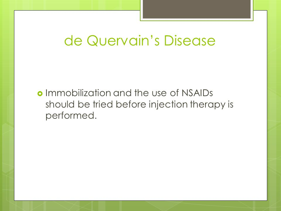 de Quervain's Disease  Immobilization and the use of NSAIDs should be tried before injection therapy is performed.