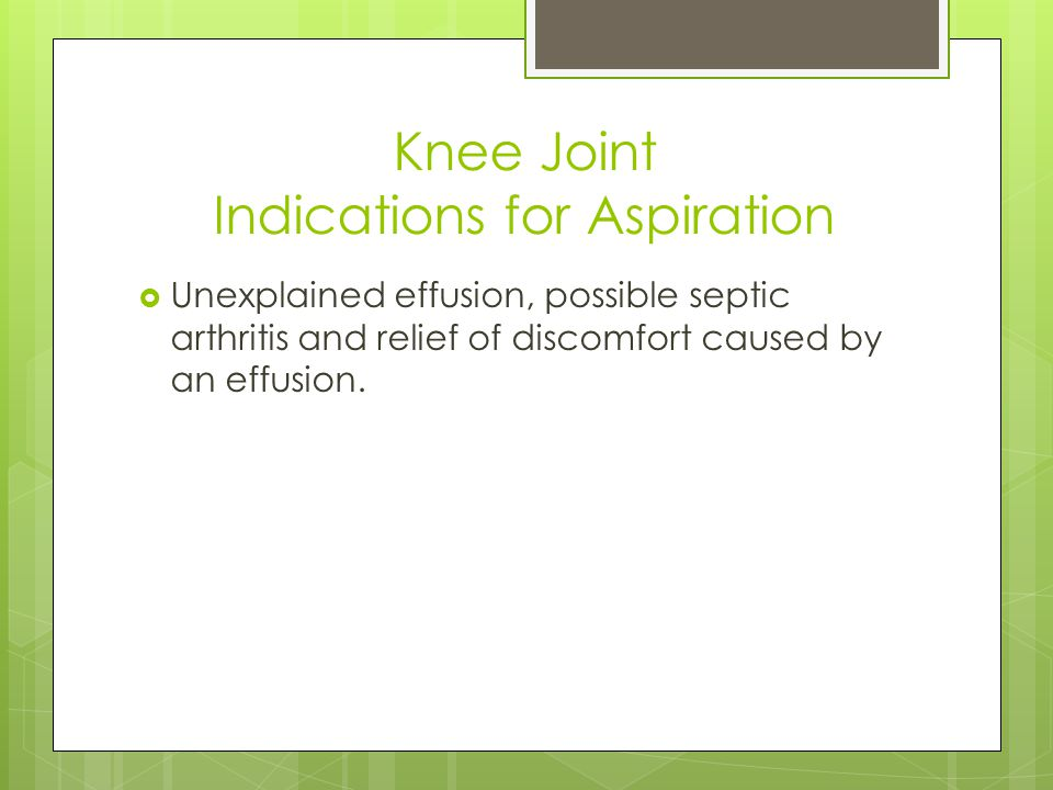 Knee Joint Indications for Aspiration  Unexplained effusion, possible septic arthritis and relief of discomfort caused by an effusion.