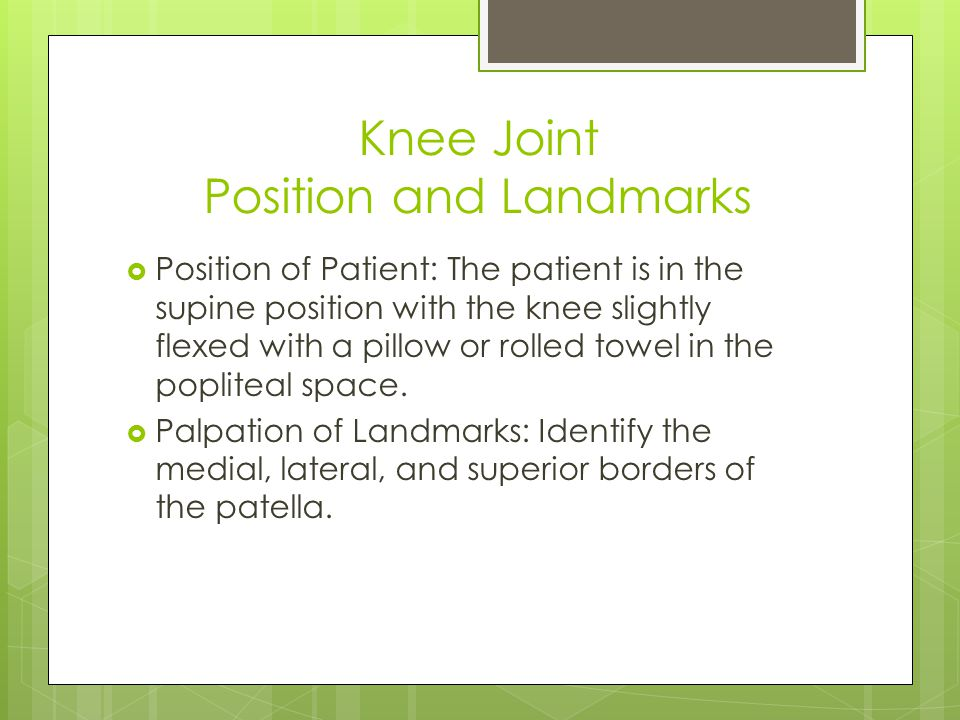 Knee Joint Position and Landmarks  Position of Patient: The patient is in the supine position with the knee slightly flexed with a pillow or rolled towel in the popliteal space.