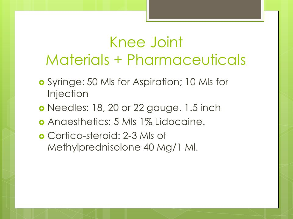 Knee Joint Materials + Pharmaceuticals  Syringe: 50 Mls for Aspiration; 10 Mls for Injection  Needles: 18, 20 or 22 gauge.