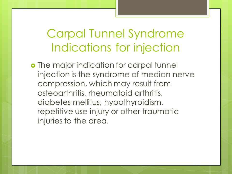 Carpal Tunnel Syndrome Indications for injection  The major indication for carpal tunnel injection is the syndrome of median nerve compression, which may result from osteoarthritis, rheumatoid arthritis, diabetes mellitus, hypothyroidism, repetitive use injury or other traumatic injuries to the area.