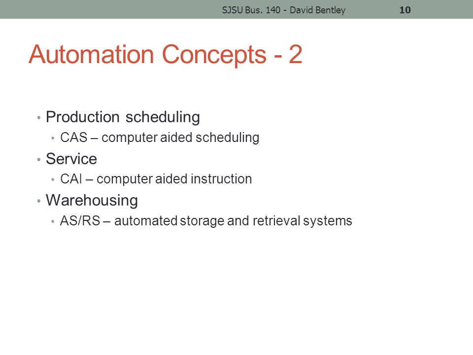 Automation Concepts - 2 Production scheduling CAS – computer aided scheduling Service CAI – computer aided instruction Warehousing AS/RS – automated storage and retrieval systems SJSU Bus.