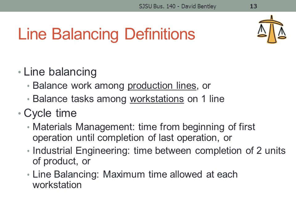 Line Balancing Definitions Line balancing Balance work among production lines, or Balance tasks among workstations on 1 line Cycle time Materials Management: time from beginning of first operation until completion of last operation, or Industrial Engineering: time between completion of 2 units of product, or Line Balancing: Maximum time allowed at each workstation SJSU Bus.