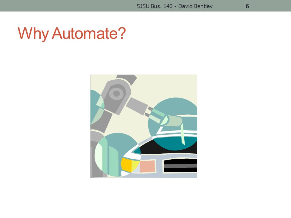 Why Automate? SJSU Bus. 140 - David Bentley6