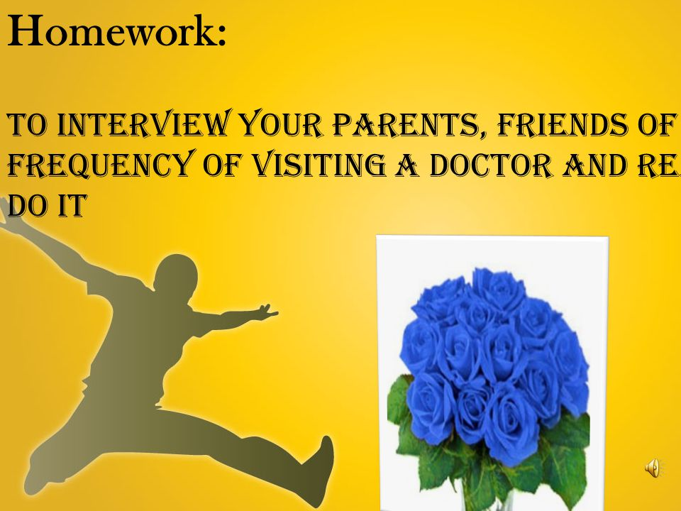 Homework: To interview your parents, friends of frequency of visiting a doctor and reasons to do it