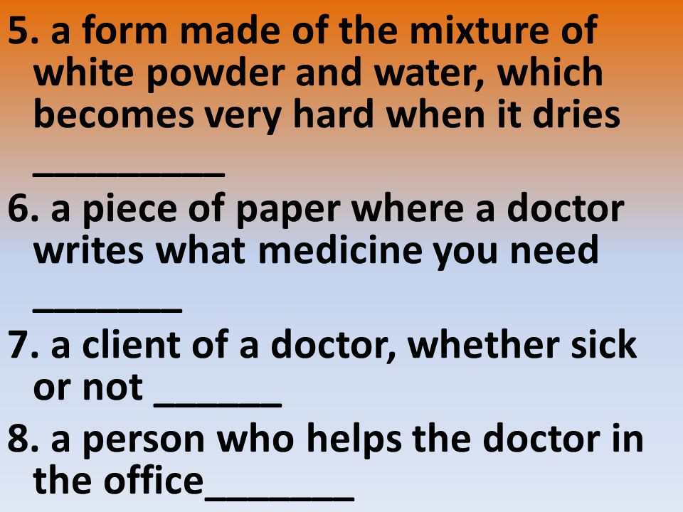 5. a form made of the mixture of white powder and water, which becomes very hard when it dries _________ 6. a piece of paper where a doctor writes wha