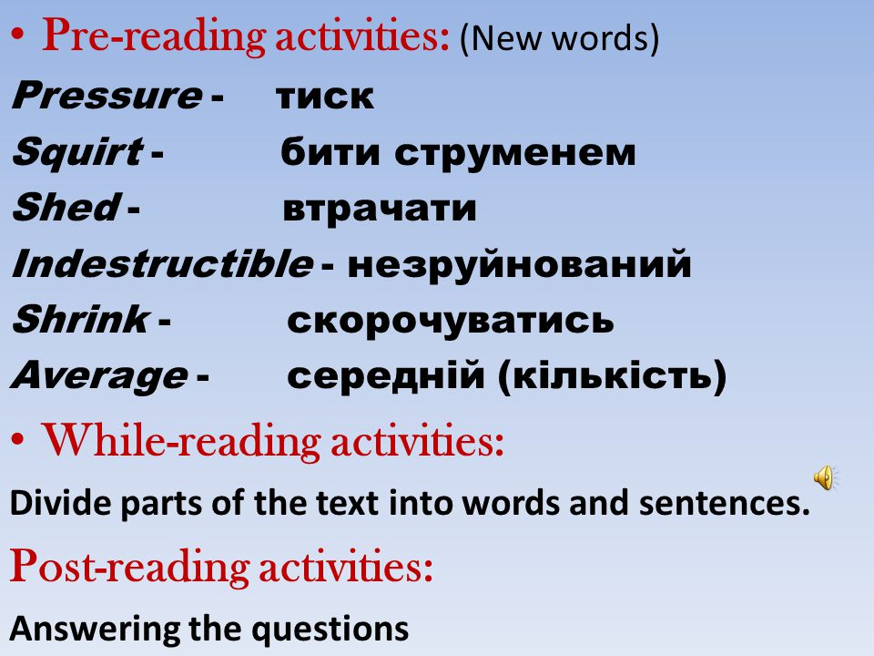 Pre-reading activities: (New words) Pressure - тиск Squirt - бити струменем Shed - втрачати Indestructible - незруйнований Shrink - скорочуватись Aver