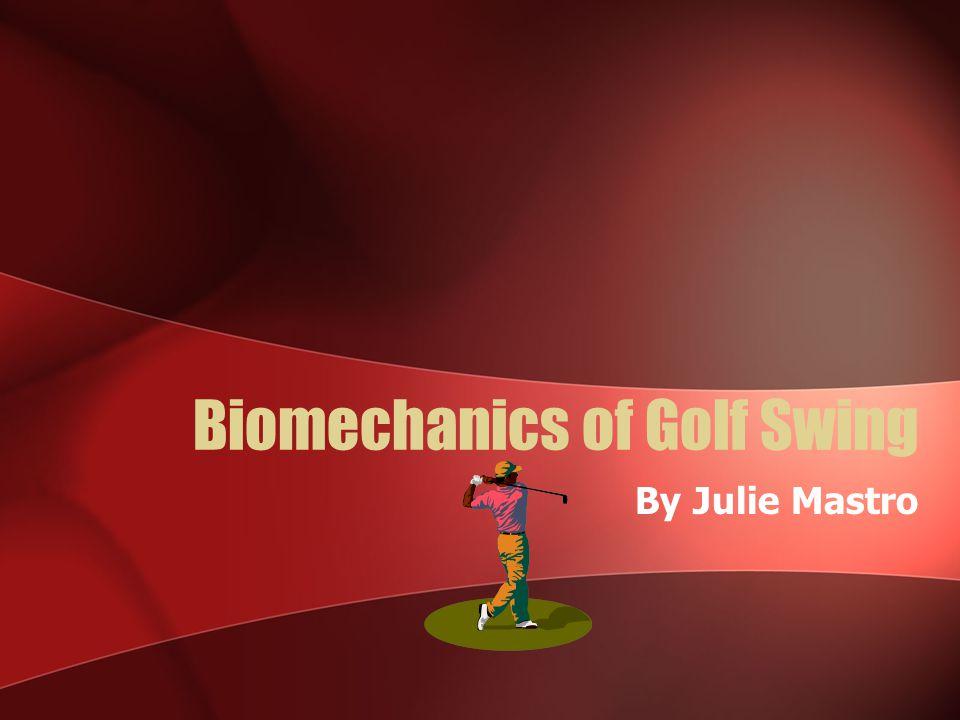 Biomechanics of Golf Swing By Julie Mastro